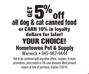 Get 5% off all dog & cat canned food or earn 10% in loyalty dollars for later! your choice!. Not to be combined with any other offers, coupons, in store promotions, price match or 5% case discount. Must present coupon at time of purchase. Expires 7/30/18.