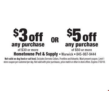 $5 off any purchase of $50 or more. $3 off any purchase of $30 or more. . Not valid on dog food or cat food. Excludes Serresto Collars, Frontline and Advantix. Must present coupon. Limit 1 store coupon per customer/per day. Not valid with prior purchases, price match or other in store offers. Expires 7/30/18.