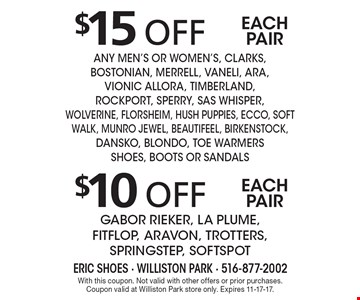 $15 off each pair any men's or women's, Clarks, Bostonian, Merrell, Vaneli, ara,Vionic AllOra, Timberland, Rockport, Sperry, SAS WHISPER, WOLVERINE, FLORSHEIM, HUSH PUPPIES, ecco, SOFT WALK, munro jewel, beautifeel, BIRKENSTOCK, DANSKO, Blondo, Toe Warmers Shoes, BOOTS or sandals. $10 off each pair Gabor Rieker, La Plume, FITFLOP, ARAVON, Trotters, SpringStep, Softspot. With this coupon. Not valid with other offers or prior purchases. Coupon valid at Williston Park store only. Expires 11-17-17.