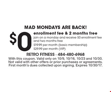 mad mondays are back! $0 enrollment fee & 2 months free join on a monday and receive $0 enrollment fee and two months free $19.99 per month (basic membership) $29.99 per month (VIP). With this coupon. Valid only on 10/9, 10/16, 10/23 and 10/30. Not valid with other offers or prior purchases or agreements. First month's dues collected upon signing. Expires 10/30/17.