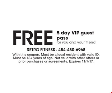 Free 5 day VIP guest passfor you and your friend. With this coupon. Must be a local resident with valid ID. Must be 18+ years of age. Not valid with other offers or prior purchases or agreements. Expires 11/7/17.