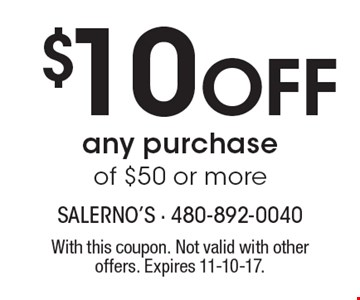 $10 Off any purchase of $50 or more. With this coupon. Not valid with other offers. Expires 11-10-17.