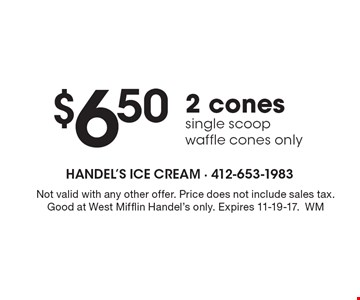 $6.50 2 cones single scoop waffle cones only. Not valid with any other offer. Price does not include sales tax. Good at West Mifflin Handel's only. Expires 11-19-17.WM