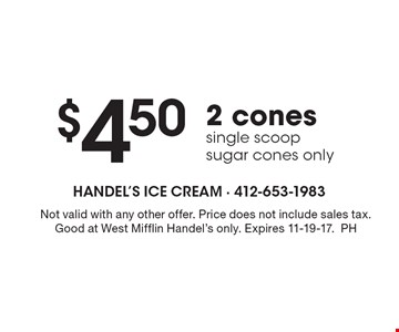 $4.50 2 cones single scoop sugar cones only. Not valid with any other offer. Price does not include sales tax. Good at West Mifflin Handel's only. Expires 11-10-17. PH