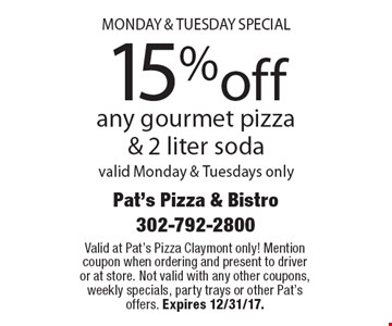 Monday & Tuesday special 15%off any gourmet pizza & 2 liter soda valid Monday & Tuesdays only. Valid at Pat's Pizza Claymont only! Mention coupon when ordering and present to driver or at store. Not valid with any other coupons, weekly specials, party trays or other Pat's offers. Expires 12/31/17.