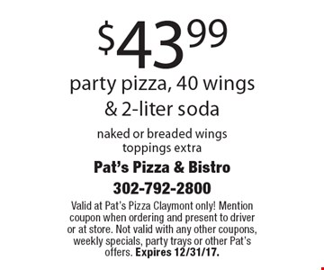 $43.99 party pizza, 40 wings & 2-liter soda naked or breaded wings toppings extra. Valid at Pat's Pizza Claymont only! Mention coupon when ordering and present to driver or at store. Not valid with any other coupons, weekly specials, party trays or other Pat's offers. Expires 12/31/17.