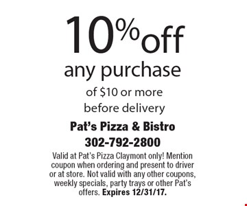 10%off any purchase of $10 or more before delivery. Valid at Pat's Pizza Claymont only! Mention coupon when ordering and present to driver or at store. Not valid with any other coupons, weekly specials, party trays or other Pat's offers. Expires 12/31/17.