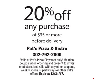 20%off any purchase of $35 or more before delivery. Valid at Pat's Pizza Claymont only! Mention coupon when ordering and present to driver or at store. Not valid with any other coupons, weekly specials, party trays or other Pat's offers. Expires 12/31/17.