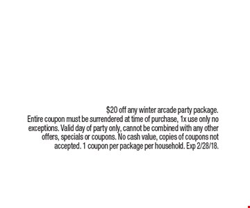 $20 off a winter arcade party package. $20 off any winter arcade party package. Entire coupon must be surrendered at time of purchase, 1x use only no exceptions. Valid day of party only, cannot be combined with any other offers, specials or coupons. No cash value, copies of coupons not accepted. 1 coupon per package per household. Exp 2/28/18.