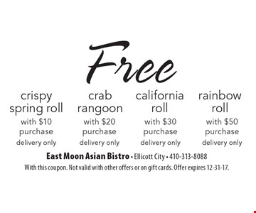 Free crispy spring roll with $10 purchase OR Free crab rangoon with $20 purchase OR Free California roll with $30 purchase OR Free rainbow roll with $50 purchase. Delivery only. With this coupon. Not valid with other offers or on gift cards. Offer expires 12-31-17.