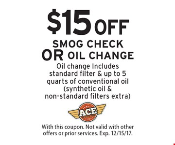 $15 OFF $15 OFF Smog Check Or Oil Change. Oil change Includes standard filter & up to 5 quarts of conventional oil (synthetic oil & non-standard filters extra). With this coupon. Not valid with other offers or prior services. Exp. 12/15/17.