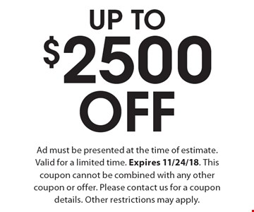 Up To $2500 Off. Ad must be presented at the time of estimate. Valid for a limited time. Expires 11/24/18. This coupon cannot be combined with any other coupon or offer. Please contact us for a coupon details. Other restrictions may apply.