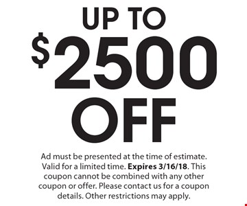 UP TO $2,500 Off Ad must be presented at the time of estimate. Valid for a limited time. Expires 3/16/18. This coupon cannot be combined with any other coupon or offer. Please contact us for a coupon details. Other restrictions may apply.