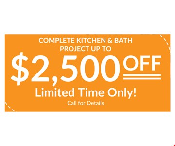 up to $2500 off complete kitchen & bath project. Limited time only. Call for details.