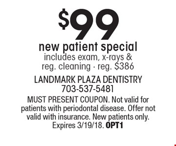 $99 new patient special. includes exam, x-rays & reg. cleaning - reg. $386. MUST PRESENT COUPON. Not valid for patients with periodontal disease. Offer not valid with insurance. New patients only. Expires 3/19/18. OPT1