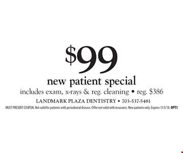 $99 new patient special: includes exam, x-rays & reg. cleaning - reg. $386. MUST PRESENT COUPON. Not valid for patients with periodontal disease. Offer not valid with insurance. New patients only. Expires 11/5/18. OPT1
