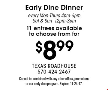 $8.99 Early Dine Dinner every Mon-Thurs 4pm-6pm & Sat & Sun 12pm-3pm. 11 entrees available to choose from. Cannot be combined with any other offers, promotions or our early dine program. Expires 11-24-17.