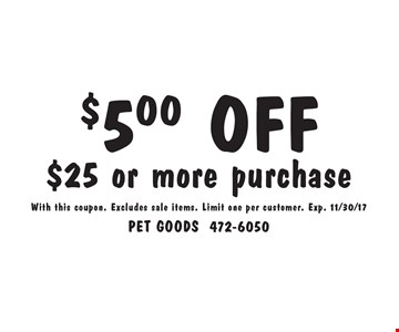 $5.00 OFF $25 or more purchase. With this coupon. Excludes sale items. Limit one per customer. Exp. 11/30/17
