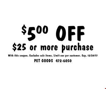 $5.00 OFF $25 or more purchase. With this coupon. Excludes sale items. Limit one per customer. Exp. 12/29/17