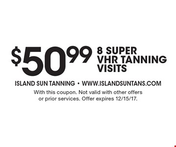 $50.99 8 Super VHR Tanning Visits. With this coupon. Not valid with other offers or prior services. Offer expires 12/15/17.