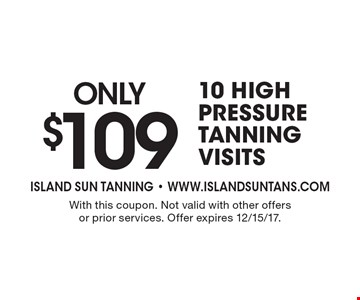 Only $109 10 High Pressure Tanning Visits. With this coupon. Not valid with other offers or prior services. Offer expires 12/15/17.
