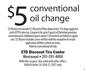 $5 conventional oil change $5.00 does not include $1.50 used oil filter disposal fee, 5% shop supply fee and 6.875% sales tax. Coupon is for up to 5 quarts of Valvoline premium conventional oil. Additional quarts above 5 (if needed) are billed at regular rate. $5.00 price includes a new oil filter with the exception of certain application oil filters which are extra.Valid on conventional oil only.. With this coupon. Not valid with other offers.Valid October 19, 20 & 21, 2017 only.