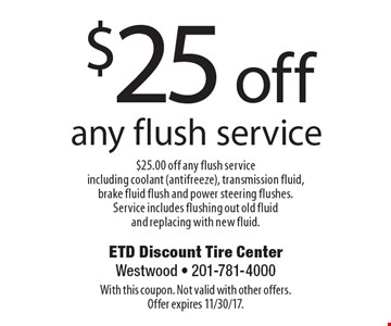 $25 off any flush service $25.00 off any flush service including coolant (antifreeze), transmission fluid, brake fluid flush and power steering flushes. Service includes flushing out old fluid and replacing with new fluid. With this coupon. Not valid with other offers. Offer expires 11/30/17.