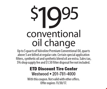 $19.95 conventional oil change Up to 5 quarts of Valvoline Premium conventional oil, quarts above 5 are billed at regular rate. Certain special application filters, synthetic oil and synthetic blend oil are extra. Sales tax, 5% shop supply fee and $1.50 filter disposal fee not included. With this coupon. Not valid with other offers. Offer expires 11/30/17.