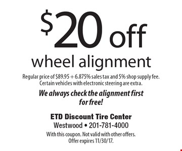 $20 off wheel alignment. Regular price of $89.95 + 6.875% sales tax and 5% shop supply fee. Certain vehicles with electronic steering are extra.We always check the alignment first for free!. With this coupon. Not valid with other offers. Offer expires 11/30/17.