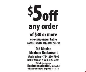 $5 off any order of $30 or more. One coupon per table. NOT VALID WITH SEPARATE CHECKS. With this coupon. Excludes alcohol. Not valid with other offers. Expires 4-13-18.