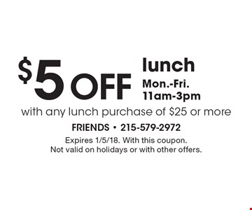$5 off lunchMon.-Fri.11am-3pm with any lunch purchase of $25 or more. Expires 1/5/18. With this coupon. Not valid on holidays or with other offers.