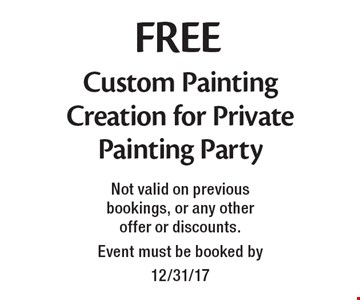 FREE Custom Painting Creation for Private Painting Party. Not valid on previous bookings, or any other offer or discounts. Event must be booked by 12/31/17