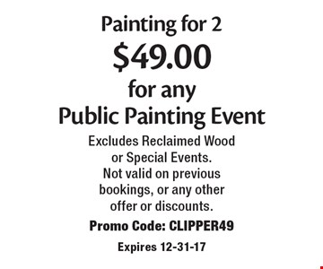 $49.00 Painting for 2 $49.00 for any Public Painting Event. Excludes Reclaimed Wood or Special Events. Not valid on previous bookings, or any other offer or discounts. Promo Code: CLIPPER49. Expires 12-31-17