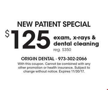 NEW PATIENT SPECIAL $125 exam, x-rays & dental cleaning. Reg. $350. With this coupon. Cannot be combined with any other promotion or health insurance. Subject to change without notice. Expires 11/30/17.
