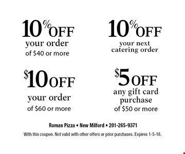 $5 off any gift card purchase of $50 or more, $10 off your order of $60 or more, 10% off your next catering order, 10% off your order of $40 or more. With this coupon. Not valid with other offers or prior purchases. Expires 1-5-18.