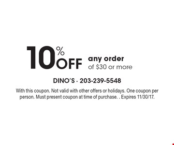 10% Off any order. Of $30 or more. With this coupon. Not valid with other offers or holidays. One coupon per person. Must present coupon at time of purchase. Expires 11/30/17.