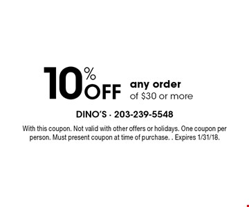 10% Off any order of $30 or more. With this coupon. Not valid with other offers or holidays. One coupon per person. Must present coupon at time of purchase. Expires 1/31/18.