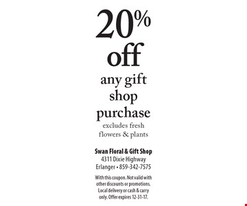 20% off any gift shop purchase excludes fresh flowers & plants. With this coupon. Not valid with other discounts or promotions. Local delivery or cash & carry only. Offer expires 12-31-17.