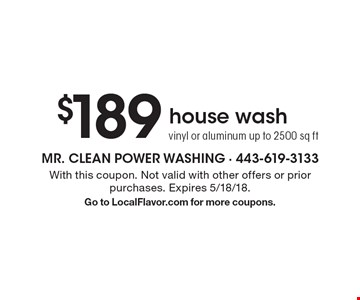 $189 house wash, vinyl or aluminum up to 2500 sq ft. With this coupon. Not valid with other offers or prior purchases. Expires 5/18/18. Go to LocalFlavor.com for more coupons.