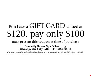 Purchase a gift card valued at $120, pay only $100. Must present this coupon at time of purchase. Cannot be combined with other discounts or promotions. Not valid after 11-10-17.