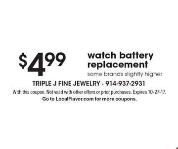 $4.99 watch battery replacement. Some brands slightly higher. With this coupon. Not valid with other offers or prior purchases. Expires 10-27-17. Go to LocalFlavor.com for more coupons.