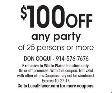 $100 OFF any party of 25 persons or more. Exclusive to White Plains location only. On or off premises. With this coupon. Not valid with other offers Coupons may not be combined. Expires 10-27-17.Go to LocalFlavor.com for more coupons.