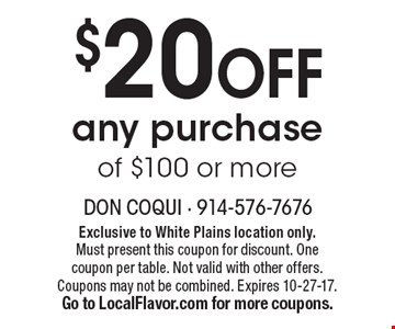 $20 OFF any purchase of $100 or more. Exclusive to White Plains location only. Must present this coupon for discount. One coupon per table. Not valid with other offers. Coupons may not be combined. Expires 10-27-17. Go to LocalFlavor.com for more coupons.