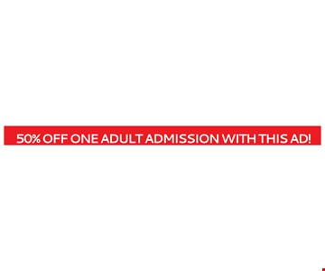 50% Off One Adult Admission with this ad