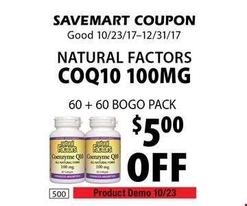 $5.00 off natural factors COQ10 100mg 60 + 60 BOGO PACK. SAVEMART COUPON. Good 10/23/17-12/31/17.