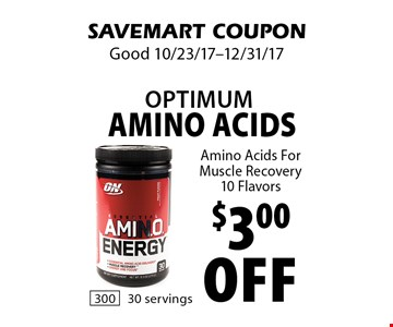 $3.00 off optimum Amino Acids. Amino Acids For Muscle Recovery 10 Flavors. SAVEMART COUPON. Good 10/23/17-12/31/17