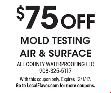 $75 Off Mold Testing Air & Surface. With this coupon only. Expires 12/1/17. Go to LocalFlavor.com for more coupons.