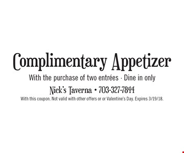Complimentary Appetizer with the purchase of two entrees. Dine in only. With this coupon. Not valid with other offers or or Valentine's Day. Expires 3/19/18.