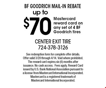 BF Goodrich Mail-In Rebate up to$ 70 Mastercard reward card on any set of 4 BF Goodrich tires. See redemption form for complete offer details. Offer valid 3/28 through 4/14. Void where prohibited. The reward card expires six (6) months after issuance. No cash access.Fees apply. Reward Card issued by U.S. Bank National Association pursuant to