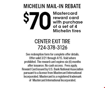 Michelin Mail-In Rebate $70 Mastercard reward card with purchase of a set of 4 Michelin tires. See redemption form for complete offer details. Offer valid 3/21 through 4/15. Void where prohibited. The reward card expires six (6) months after issuance. No cash access.Fees apply. Reward Card issued by U.S. Bank National Association pursuant to a license from Mastercard International Incorporated. Mastercard is a registered trademark ofMastercard International Incorporated.